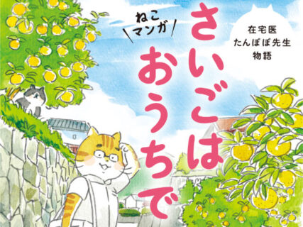 終末期医療の実話を擬人化した猫のマンガで描いた「在宅医たんぽぽ先生物語 さいごはおうちで」